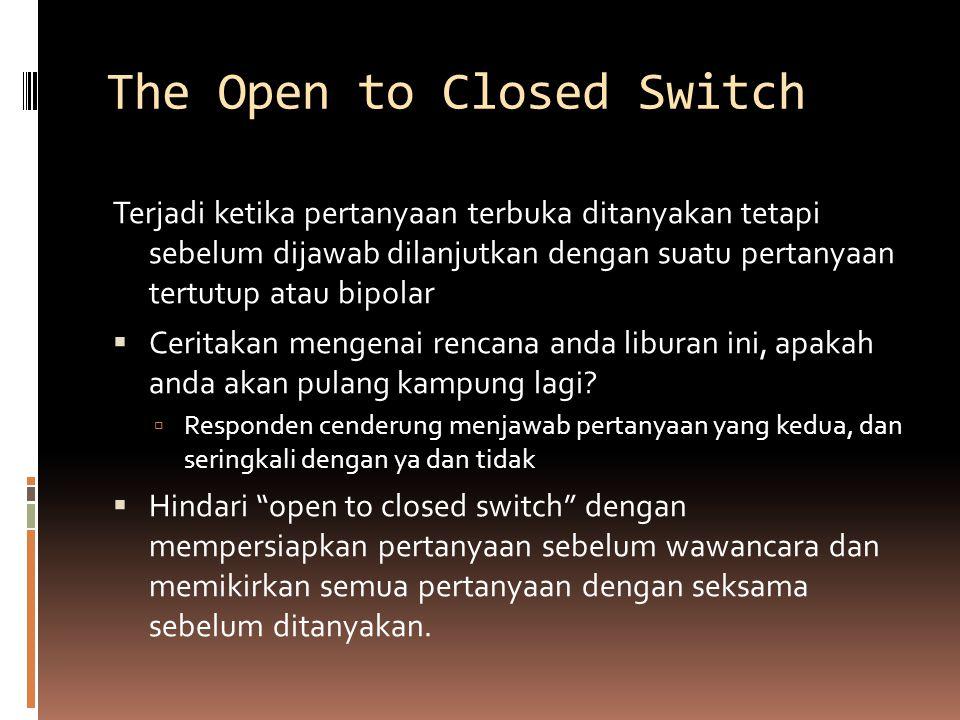 The Open to Closed Switch Terjadi ketika pertanyaan terbuka ditanyakan tetapi sebelum dijawab dilanjutkan dengan suatu pertanyaan tertutup atau bipolar  Ceritakan mengenai rencana anda liburan ini, apakah anda akan pulang kampung lagi.