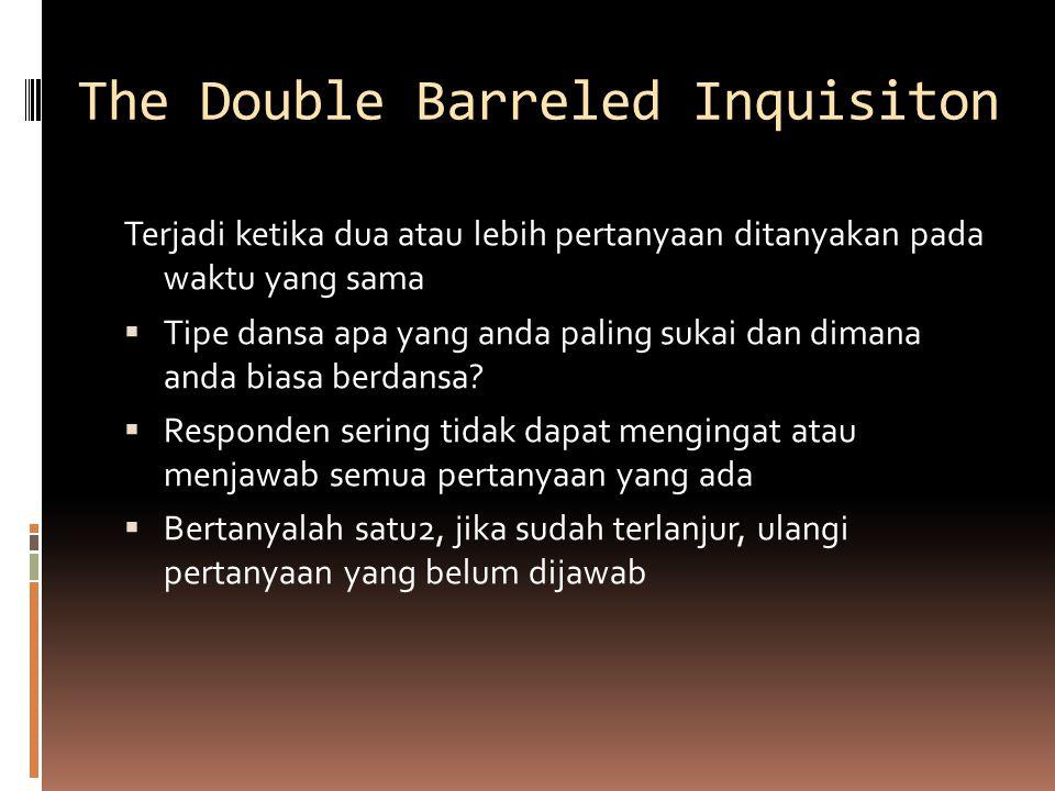 The Double Barreled Inquisiton Terjadi ketika dua atau lebih pertanyaan ditanyakan pada waktu yang sama  Tipe dansa apa yang anda paling sukai dan dimana anda biasa berdansa.