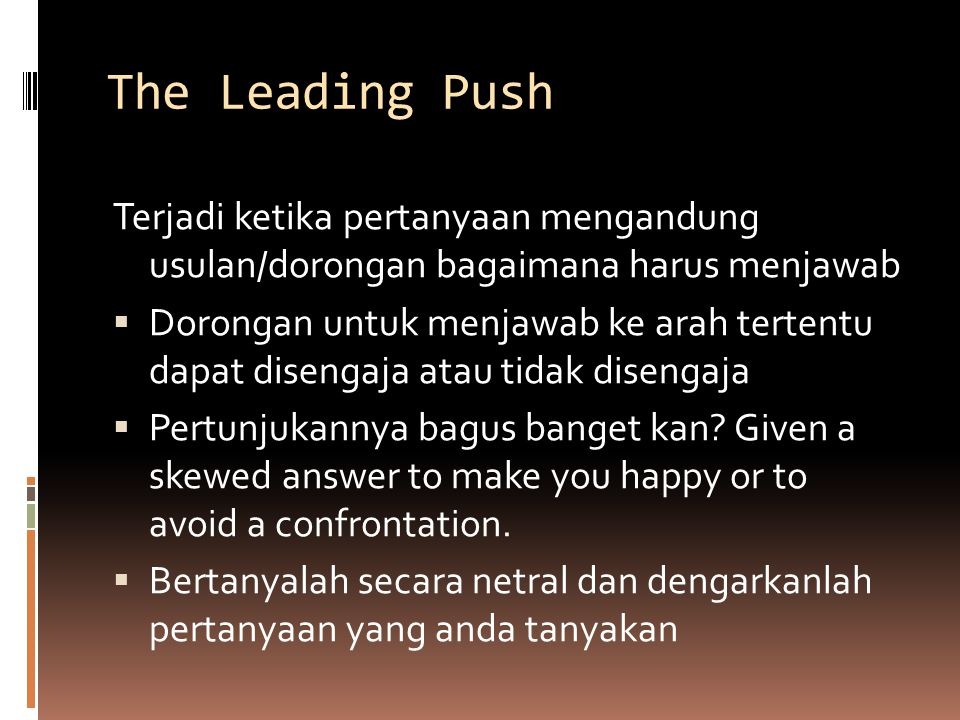 The Leading Push Terjadi ketika pertanyaan mengandung usulan/dorongan bagaimana harus menjawab  Dorongan untuk menjawab ke arah tertentu dapat disengaja atau tidak disengaja  Pertunjukannya bagus banget kan.