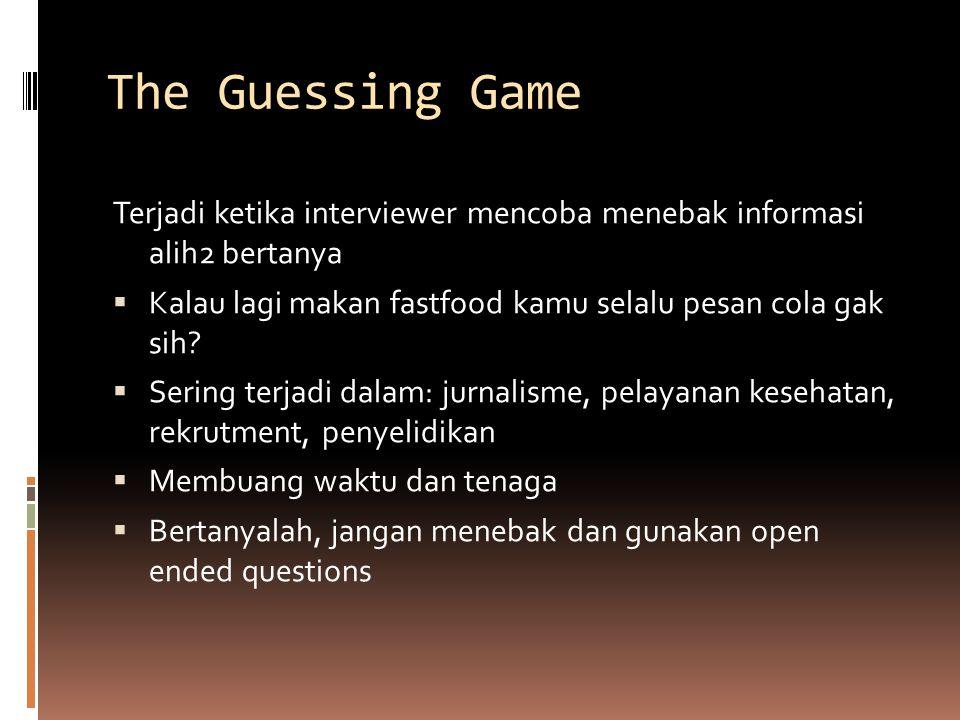 The Guessing Game Terjadi ketika interviewer mencoba menebak informasi alih2 bertanya  Kalau lagi makan fastfood kamu selalu pesan cola gak sih.