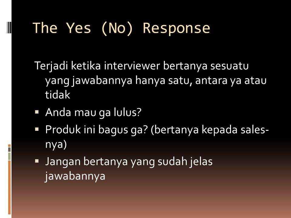 The Yes (No) Response Terjadi ketika interviewer bertanya sesuatu yang jawabannya hanya satu, antara ya atau tidak  Anda mau ga lulus.