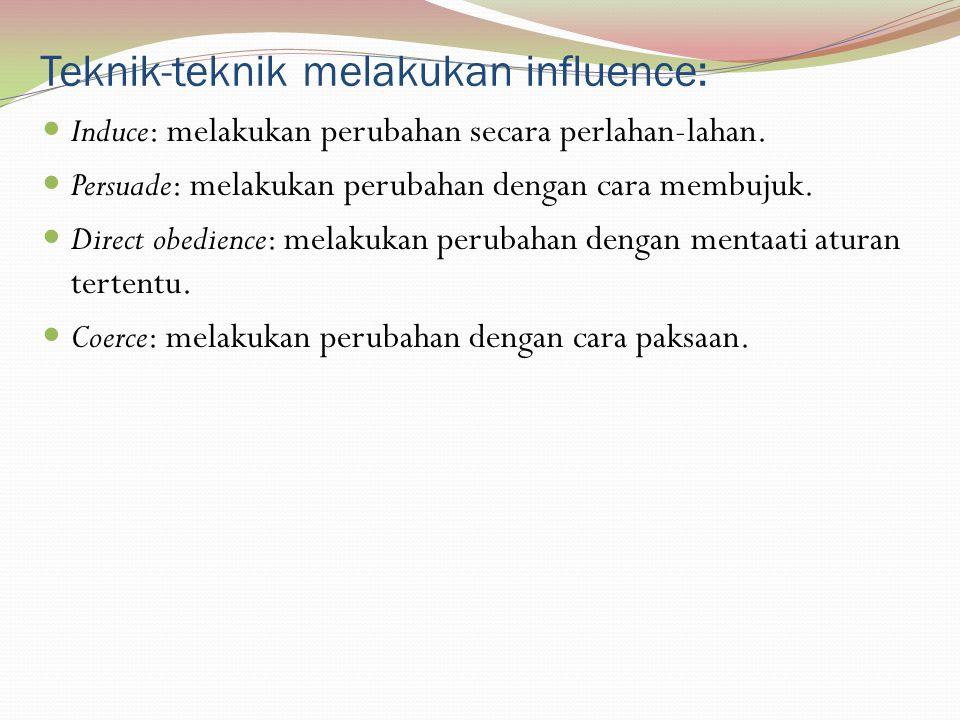 Teknik-teknik melakukan influence: Induce: melakukan perubahan secara perlahan-lahan. Persuade: melakukan perubahan dengan cara membujuk. Direct obedi