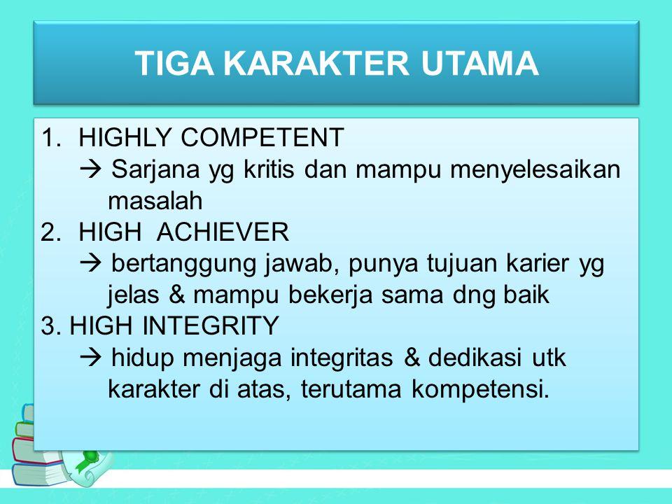TIGA KARAKTER UTAMA 1.HIGHLY COMPETENT  Sarjana yg kritis dan mampu menyelesaikan masalah 2.HIGH ACHIEVER  bertanggung jawab, punya tujuan karier yg jelas & mampu bekerja sama dng baik 3.