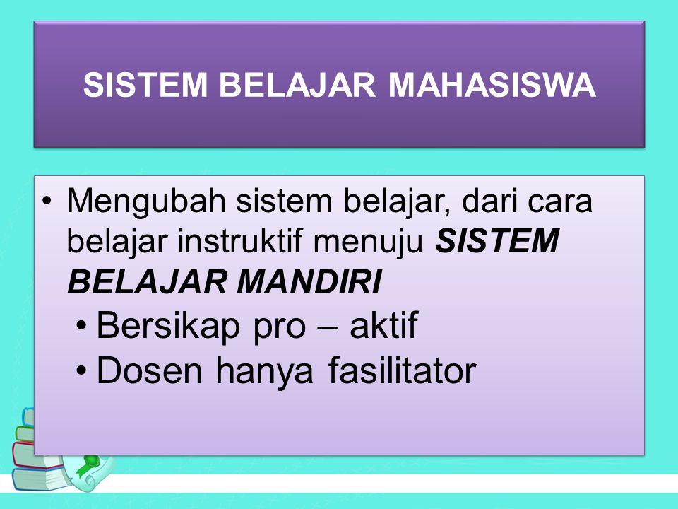SISTEM BELAJAR MAHASISWA Mengubah sistem belajar, dari cara belajar instruktif menuju SISTEM BELAJAR MANDIRI Bersikap pro – aktif Dosen hanya fasilitator Mengubah sistem belajar, dari cara belajar instruktif menuju SISTEM BELAJAR MANDIRI Bersikap pro – aktif Dosen hanya fasilitator