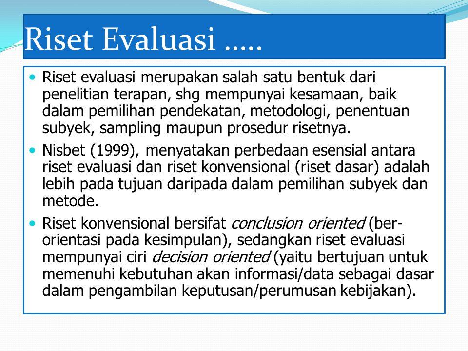Riset Evaluasi ….. Riset evaluasi merupakan salah satu bentuk dari penelitian terapan, shg mempunyai kesamaan, baik dalam pemilihan pendekatan, metodo