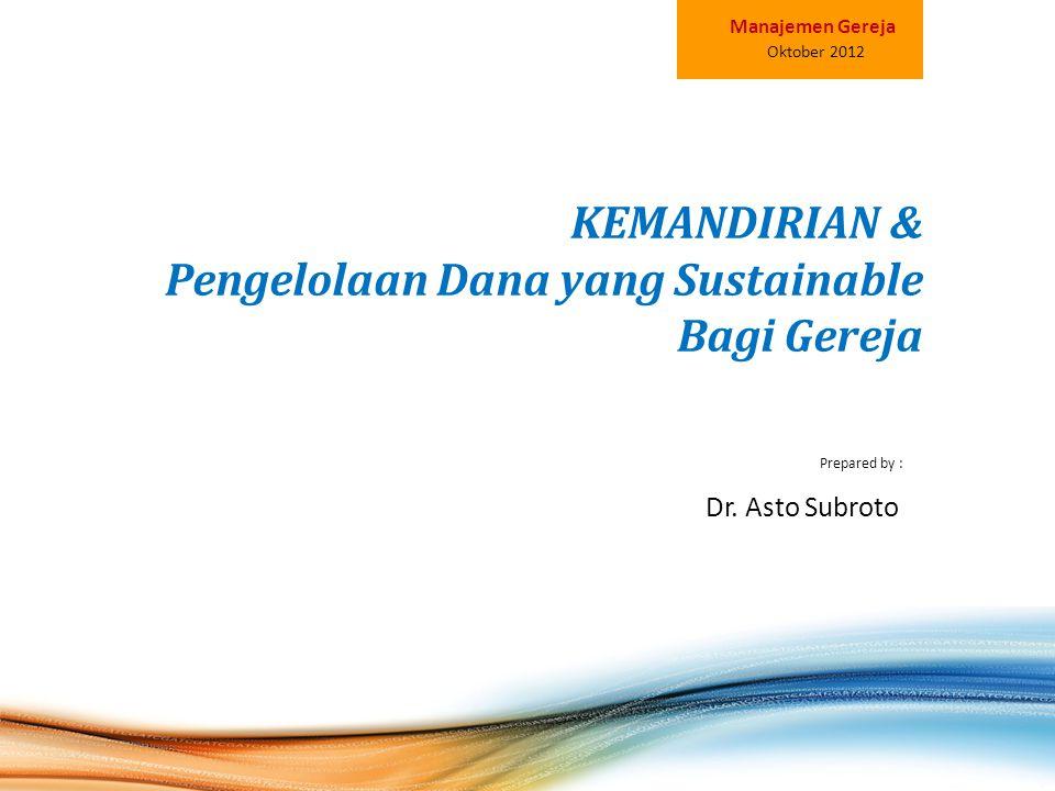 KEMANDIRIAN & Pengelolaan Dana yang Sustainable Bagi Gereja Prepared by : Oktober 2012 Manajemen Gereja Dr. Asto Subroto