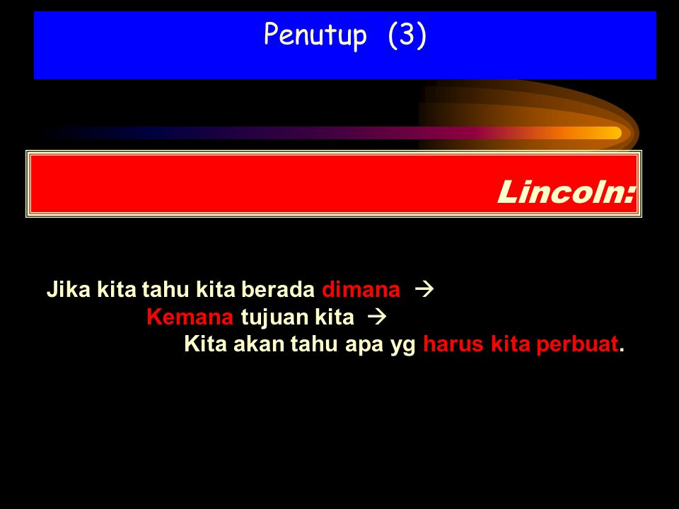 Lincoln: Jika kita tahu kita berada dimana  Kemana tujuan kita  Kita akan tahu apa yg harus kita perbuat. Penutup (3)