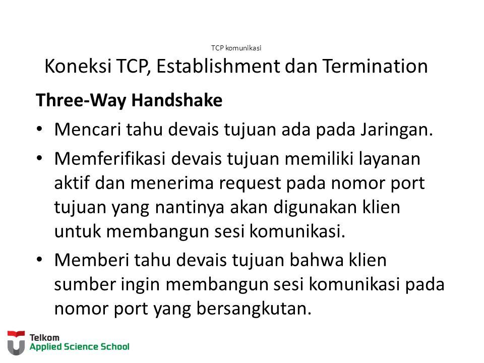 TCP komunikasi Koneksi TCP, Establishment dan Termination Three-Way Handshake Mencari tahu devais tujuan ada pada Jaringan. Memferifikasi devais tujua