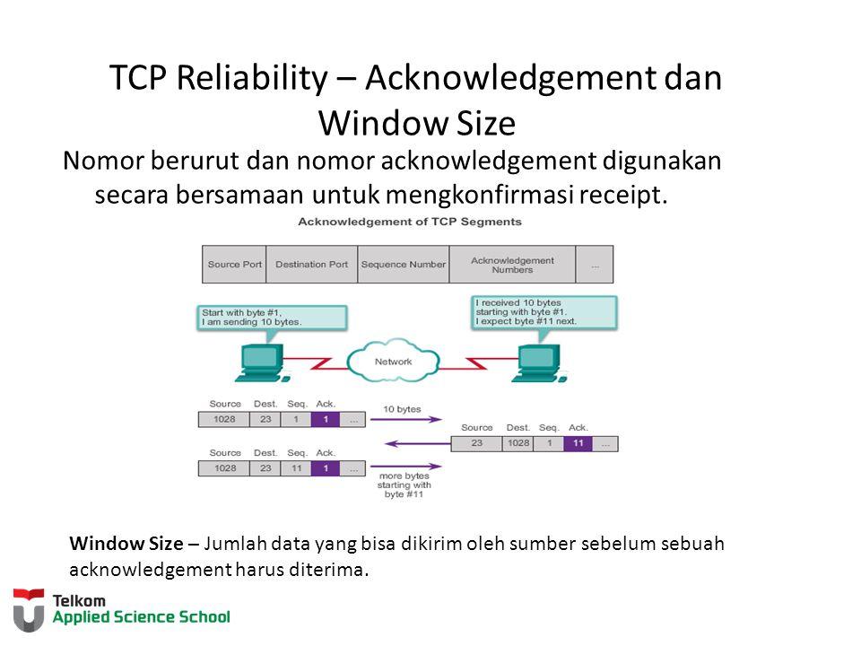 TCP Reliability – Acknowledgement dan Window Size Nomor berurut dan nomor acknowledgement digunakan secara bersamaan untuk mengkonfirmasi receipt. Win