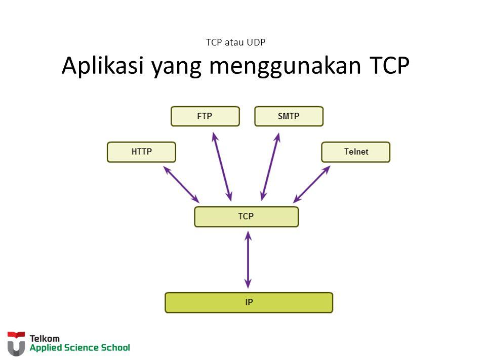 TCP atau UDP Aplikasi yang menggunakan TCP