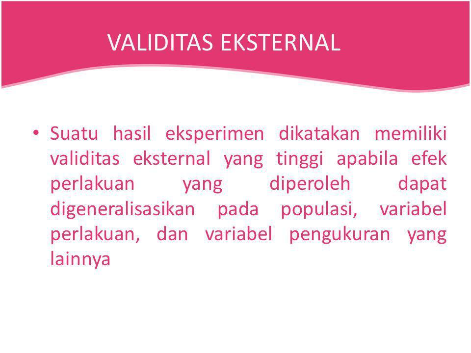 Suatu hasil eksperimen dikatakan memiliki validitas eksternal yang tinggi apabila efek perlakuan yang diperoleh dapat digeneralisasikan pada populasi,