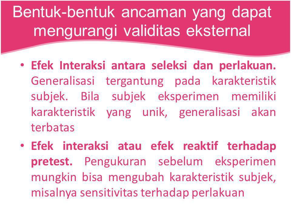 Efek Interaksi antara seleksi dan perlakuan. Generalisasi tergantung pada karakteristik subjek. Bila subjek eksperimen memiliki karakteristik yang uni