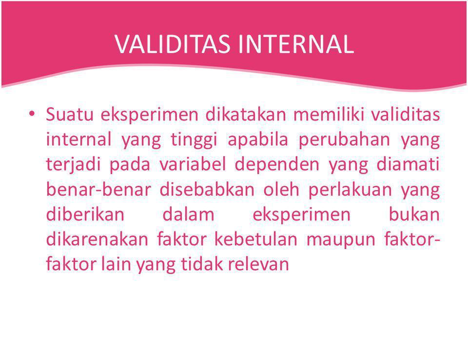 VALIDITAS INTERNAL Suatu eksperimen dikatakan memiliki validitas internal yang tinggi apabila perubahan yang terjadi pada variabel dependen yang diama