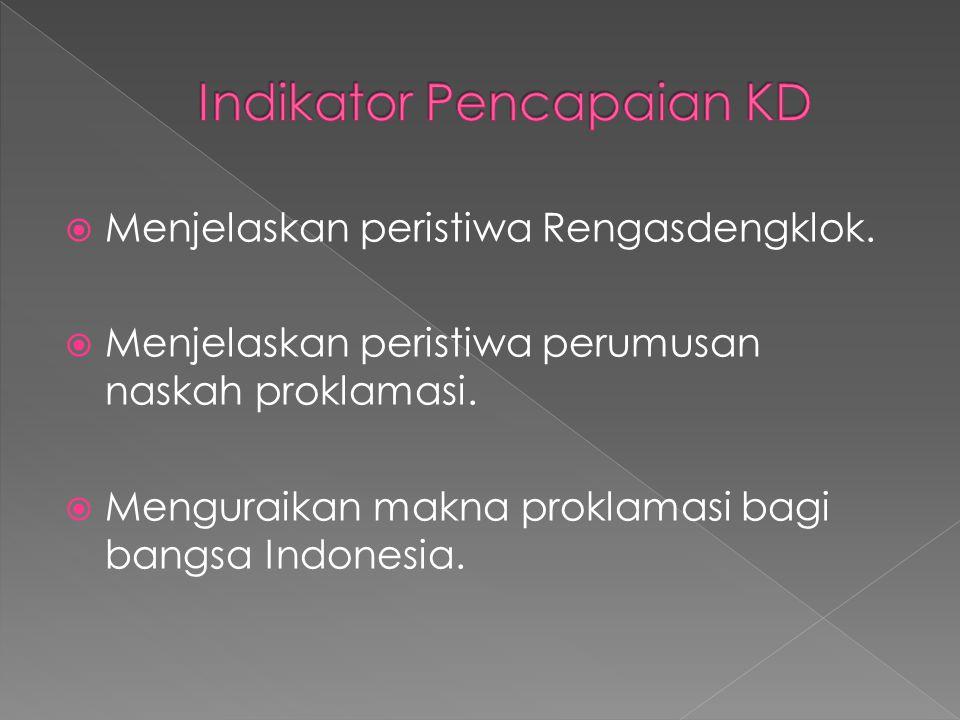  Menjelaskan peristiwa Rengasdengklok.  Menjelaskan peristiwa perumusan naskah proklamasi.  Menguraikan makna proklamasi bagi bangsa Indonesia.
