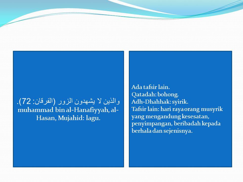 والذين لا يشهدون الزور ( الفرقان : 72). muhammad bin al-Hanafiyyah, al- Hasan, Mujahid: lagu. Ada tafsir lain. Qatadah: bohong. Adh-Dhahhak: syirik. T