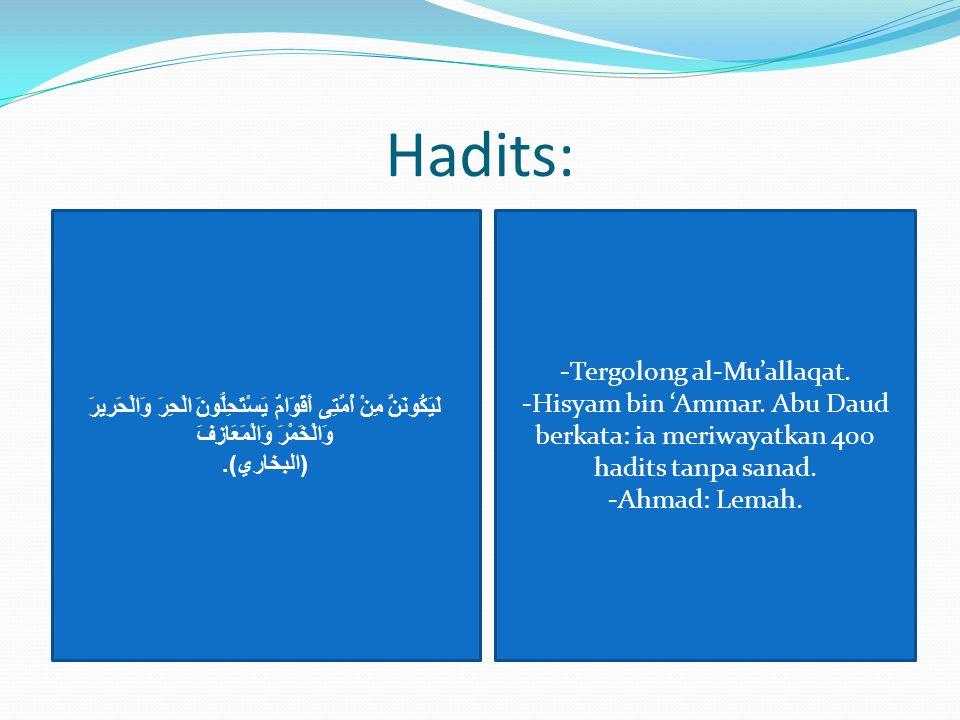 Hadits: لَيَكُونَنَّ مِنْ أُمَّتِى أَقْوَامٌ يَسْتَحِلُّونَ الْحِرَ وَالْحَرِيرَ وَالْخَمْرَ وَالْمَعَازِفَ ( البخاري ). -Tergolong al-Mu'allaqat. -Hi