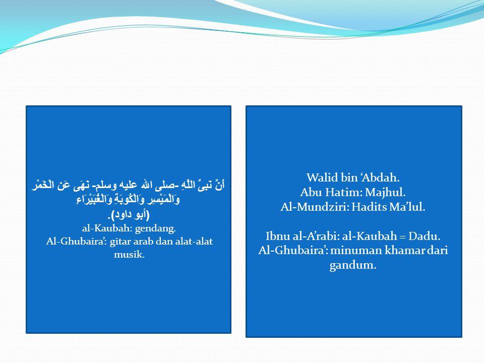 أَنَّ نَبِىَّ اللَّهِ - صلى الله عليه وسلم - نَهَى عَنِ الْخَمْرِ وَالْمَيْسِرِ وَالْكُوبَةِ وَالْغُبَيْرَاءِ ( أبو داود ). al-Kaubah: gendang. Al-Ghu