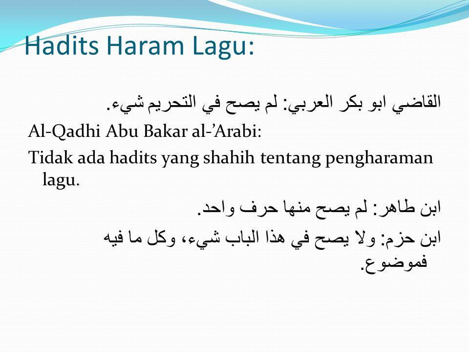 Hadits Haram Lagu: القاضي ابو بكر العربي : لم يصح في التحريم شيء. Al-Qadhi Abu Bakar al-'Arabi: Tidak ada hadits yang shahih tentang pengharaman lagu.