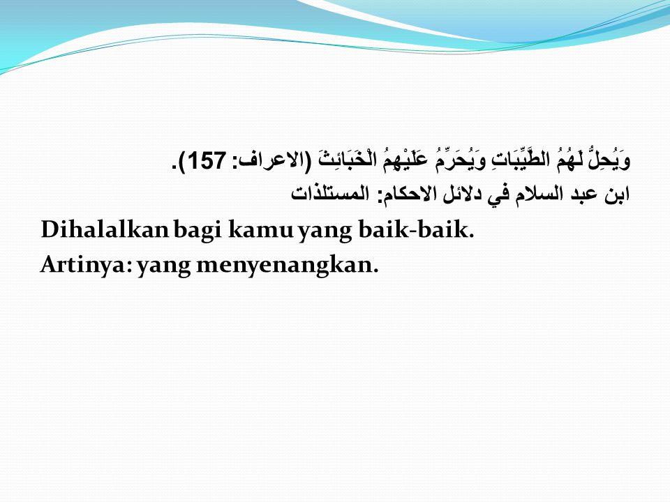وَيُحِلُّ لَهُمُ الطَّيِّبَاتِ وَيُحَرِّمُ عَلَيْهِمُ الْخَبَائِثَ ( الاعراف : 157). ابن عبد السلام في دلائل الاحكام : المستلذات Dihalalkan bagi kamu