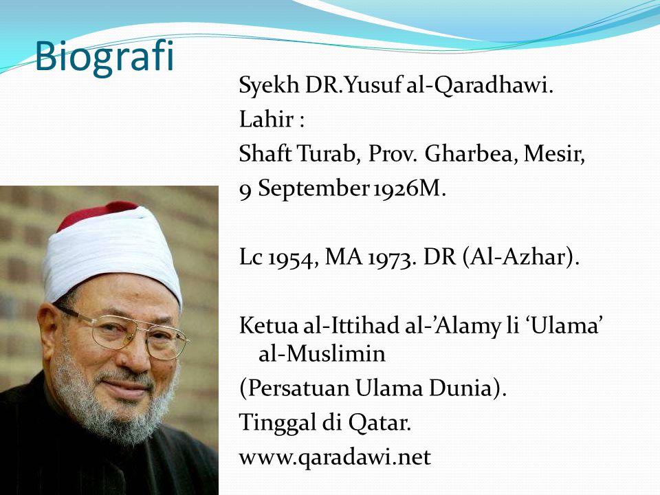 Biografi Syekh DR.Yusuf al-Qaradhawi. Lahir : Shaft Turab, Prov. Gharbea, Mesir, 9 September 1926M. Lc 1954, MA 1973. DR (Al-Azhar). Ketua al-Ittihad