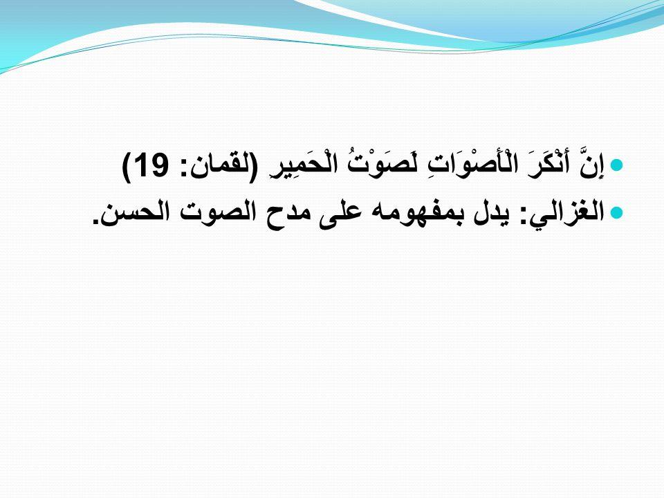 إِنَّ أَنْكَرَ الْأَصْوَاتِ لَصَوْتُ الْحَمِيرِ ( لقمان : 19) الغزالي : يدل بمفهومه على مدح الصوت الحسن.