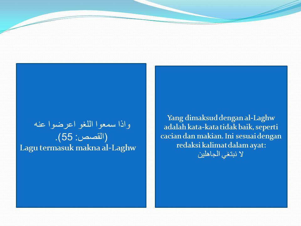 واذا سمعوا اللغو اعرضوا عنه ( القصص : 55). Lagu termasuk makna al-Laghw Yang dimaksud dengan al-Laghw adalah kata-kata tidak baik, seperti cacian dan