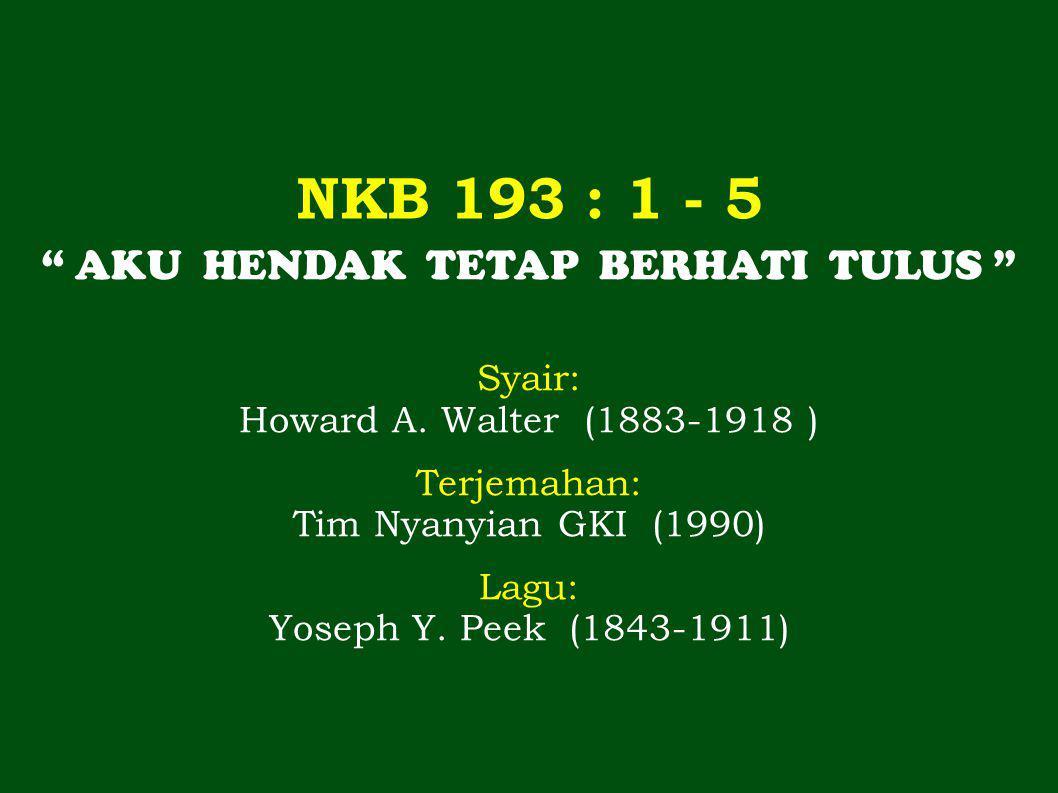 NKB 193 : 1 - 5 AKU HENDAK TETAP BERHATI TULUS Syair: Howard A.
