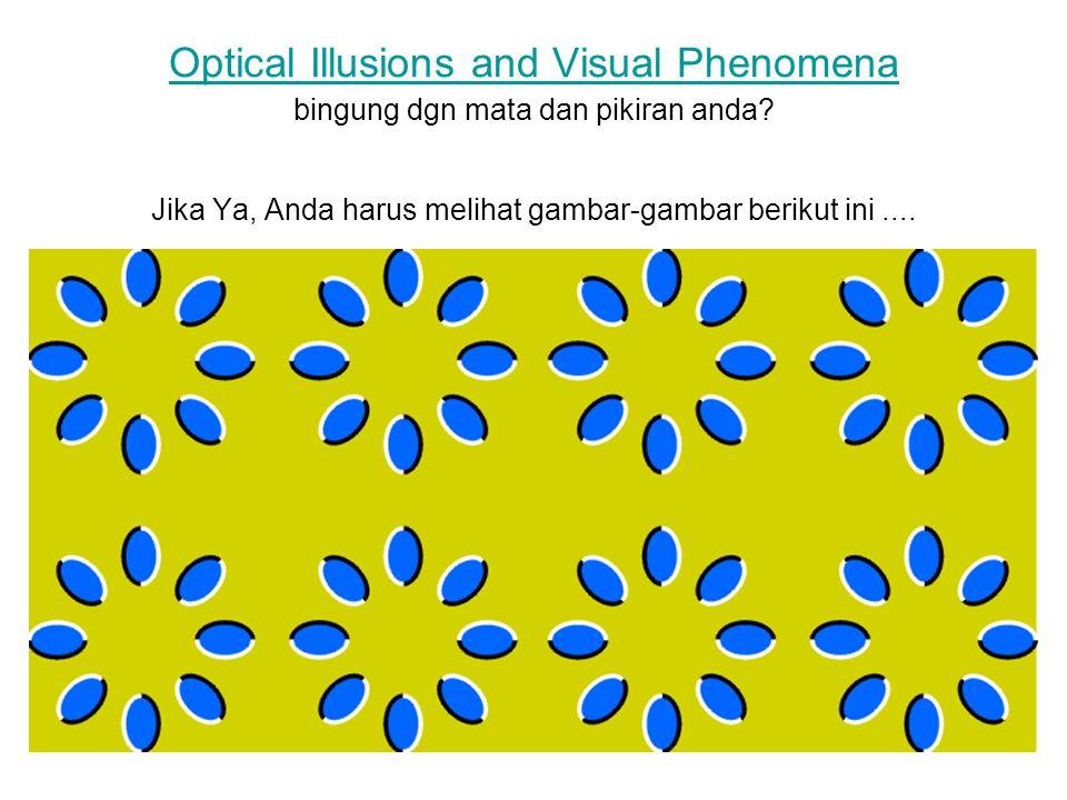 Optical Illusions and Visual Phenomena Optical Illusions and Visual Phenomena bingung dgn mata dan pikiran anda? Jika Ya, Anda harus melihat gambar-ga