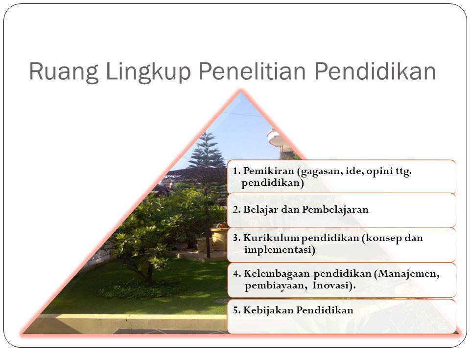 Ruang Lingkup Penelitian Pendidikan 1. Pemikiran (gagasan, ide, opini ttg. pendidikan) 2. Belajar dan Pembelajaran 3. Kurikulum pendidikan (konsep dan