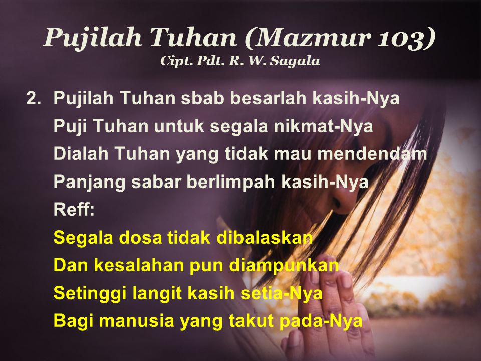 Pujilah Tuhan (Mazmur 103) Cipt. Pdt. R. W. Sagala 2.Pujilah Tuhan sbab besarlah kasih-Nya Puji Tuhan untuk segala nikmat-Nya Dialah Tuhan yang tidak