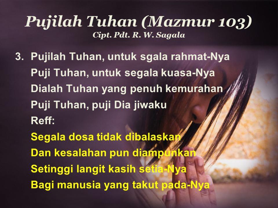 Pujilah Tuhan (Mazmur 103) Cipt. Pdt. R. W. Sagala 3. Pujilah Tuhan, untuk sgala rahmat-Nya Puji Tuhan, untuk segala kuasa-Nya Dialah Tuhan yang penuh