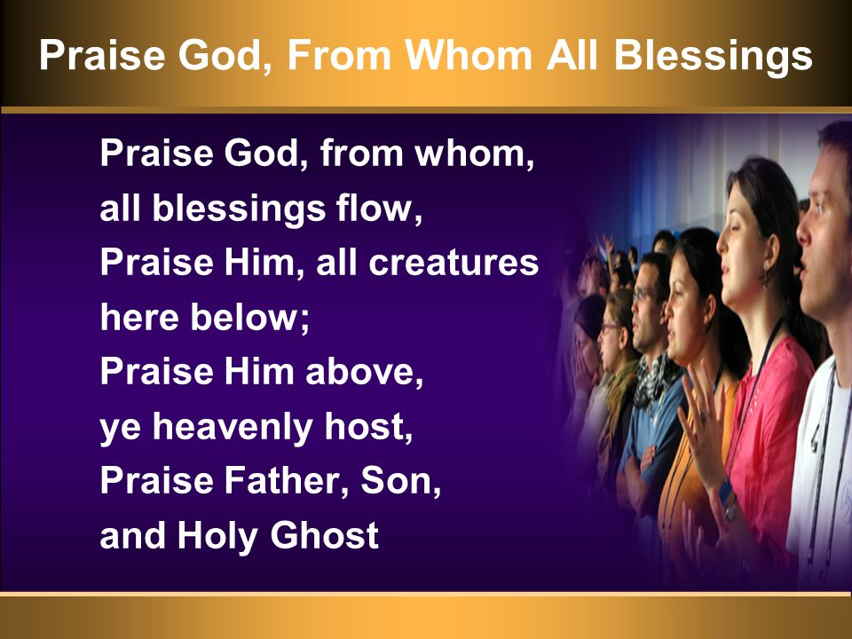 Praise God, From Whom All Blessings Praise God, from whom, all blessings flow, Praise Him, all creatures here below; Praise Him above, ye heavenly host, Praise Father, Son, and Holy Ghost