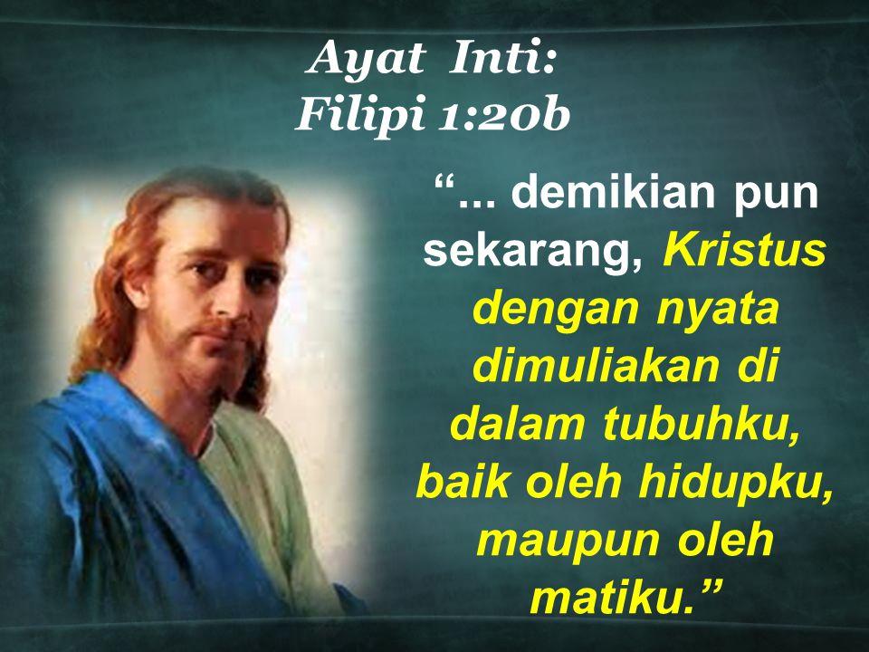 """Ayat Inti: Filipi 1:20b """"... demikian pun sekarang, Kristus dengan nyata dimuliakan di dalam tubuhku, baik oleh hidupku, maupun oleh matiku."""""""