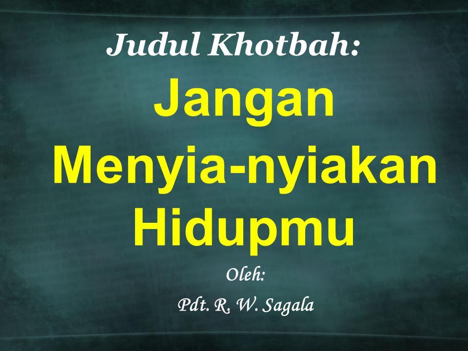 Jangan Menyia-nyiakan Hidupmu Oleh: Pdt. R. W. Sagala Judul Khotbah: