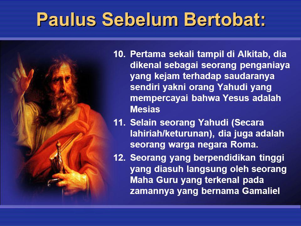 Paulus Sebelum Bertobat: 10.Pertama sekali tampil di Alkitab, dia dikenal sebagai seorang penganiaya yang kejam terhadap saudaranya sendiri yakni orang Yahudi yang mempercayai bahwa Yesus adalah Mesias 11.Selain seorang Yahudi (Secara lahiriah/keturunan), dia juga adalah seorang warga negara Roma.