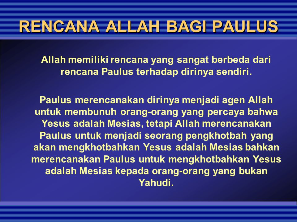 RENCANA ALLAH BAGI PAULUS Allah memiliki rencana yang sangat berbeda dari rencana Paulus terhadap dirinya sendiri. Paulus merencanakan dirinya menjadi