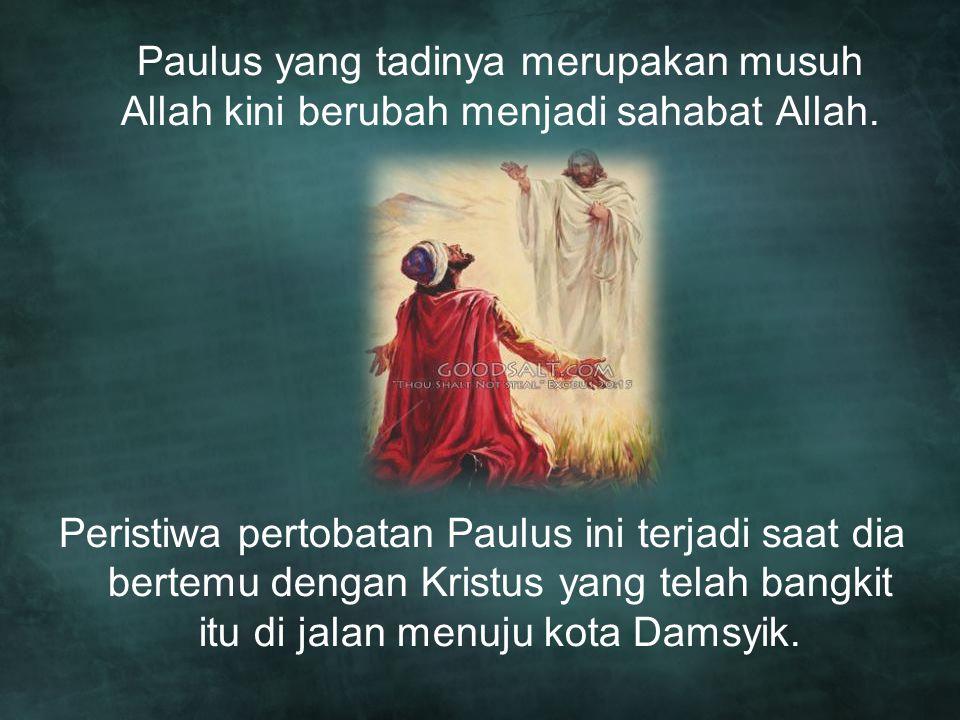 Paulus yang tadinya merupakan musuh Allah kini berubah menjadi sahabat Allah. Peristiwa pertobatan Paulus ini terjadi saat dia bertemu dengan Kristus