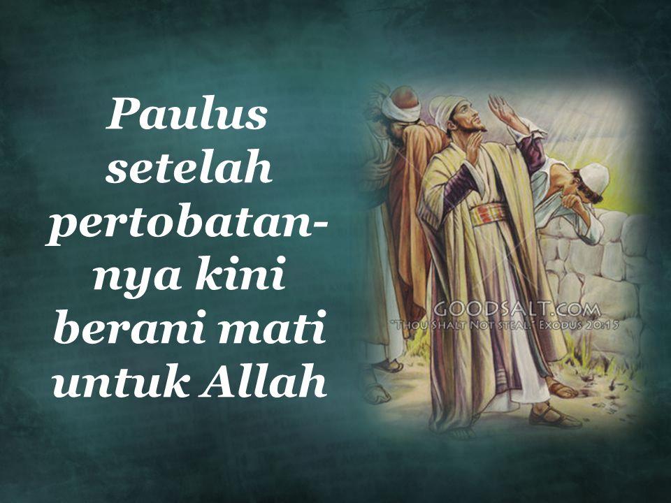 Paulus setelah pertobatan- nya kini berani mati untuk Allah