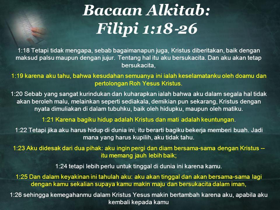 Bacaan Alkitab: Filipi 1:18 ‐ 26 1:18 Tetapi tidak mengapa, sebab bagaimanapun juga, Kristus diberitakan, baik dengan maksud palsu maupun dengan jujur.