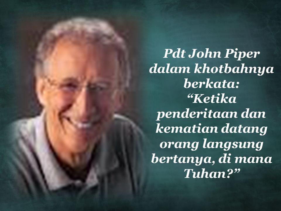 Pdt John Piper dalam khotbahnya berkata: Ketika penderitaan dan kematian datang orang langsung bertanya, di mana Tuhan?