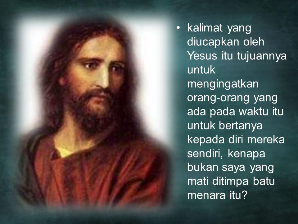 kalimat yang diucapkan oleh Yesus itu tujuannya untuk mengingatkan orang ‐ orang yang ada pada waktu itu untuk bertanya kepada diri mereka sendiri, ke