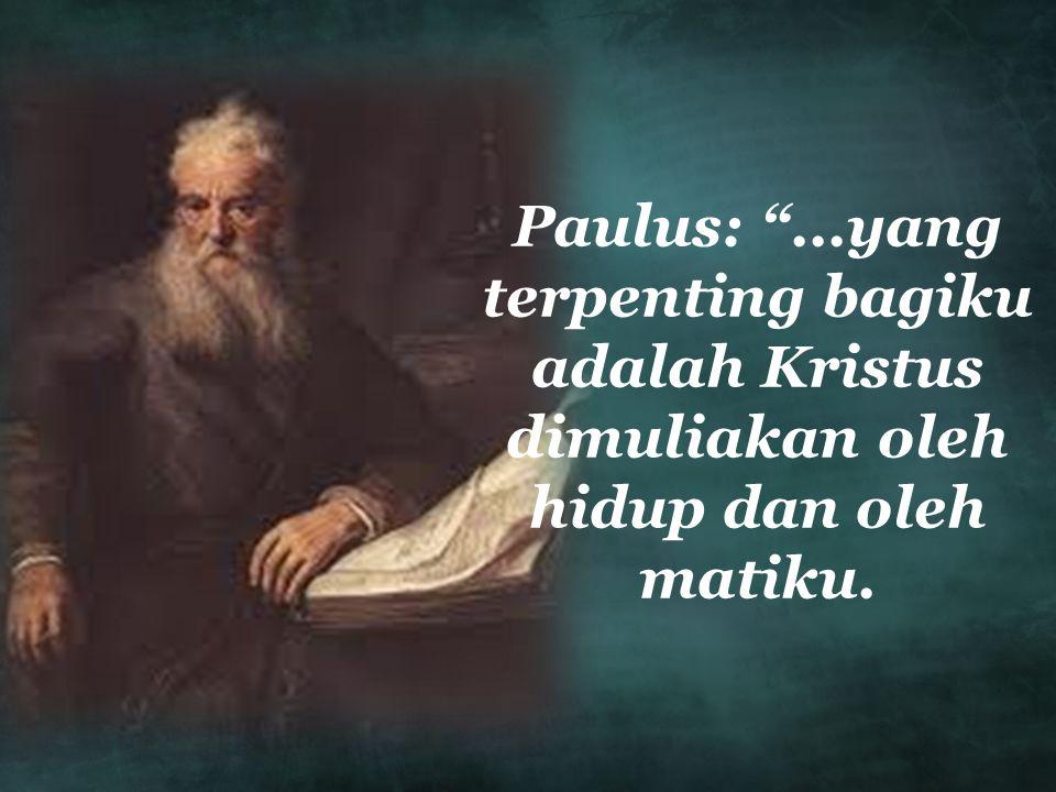 Paulus: ...yang terpenting bagiku adalah Kristus dimuliakan oleh hidup dan oleh matiku.