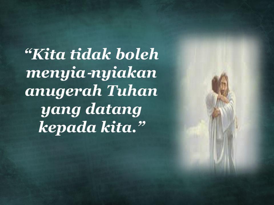 Kita tidak boleh menyia ‐ nyiakan anugerah Tuhan yang datang kepada kita.