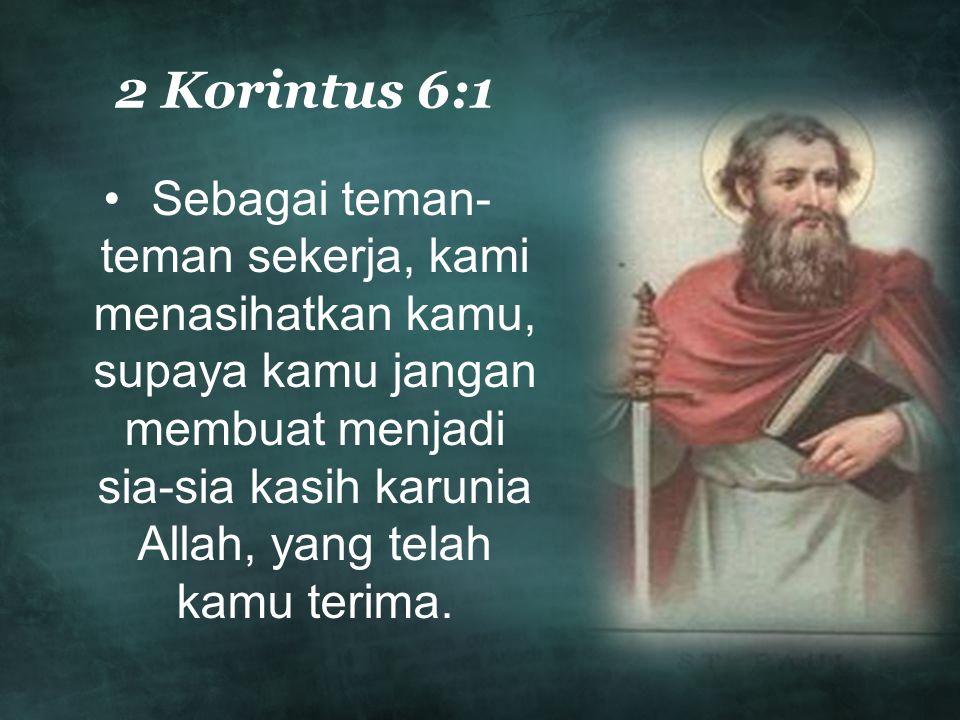2 Korintus 6:1 Sebagai teman- teman sekerja, kami menasihatkan kamu, supaya kamu jangan membuat menjadi sia-sia kasih karunia Allah, yang telah kamu t