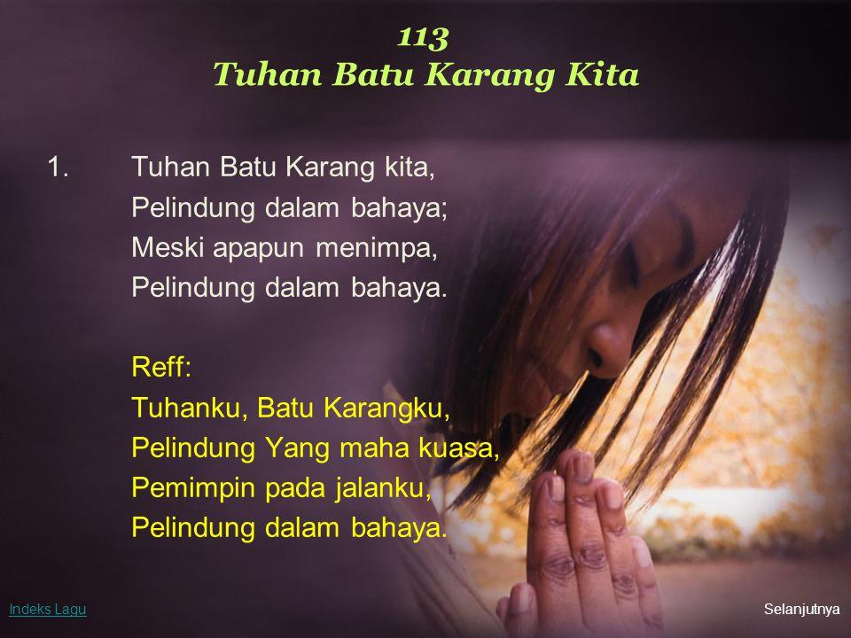 113 Tuhan Batu Karang Kita 1.Tuhan Batu Karang kita, Pelindung dalam bahaya; Meski apapun menimpa, Pelindung dalam bahaya. Reff: Tuhanku, Batu Karangk