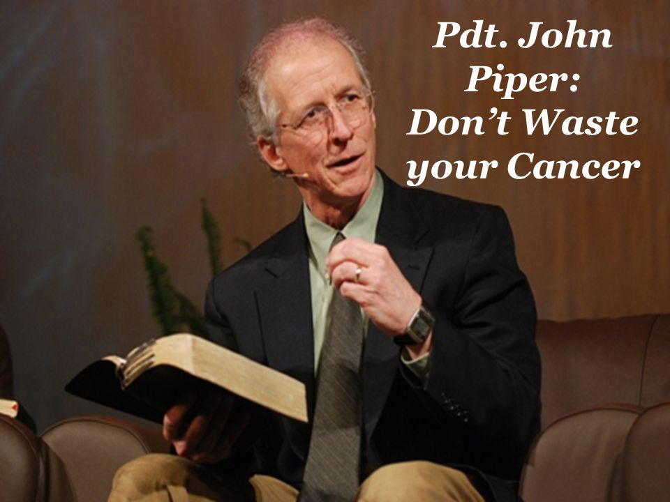 Pdt. John Piper: Don't Waste your Cancer