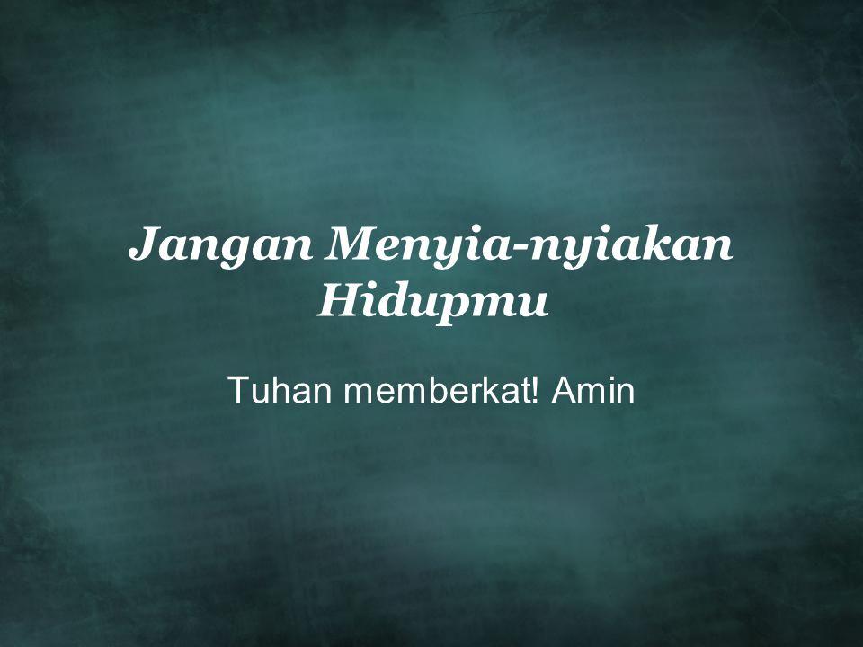 Jangan Menyia-nyiakan Hidupmu Tuhan memberkat! Amin