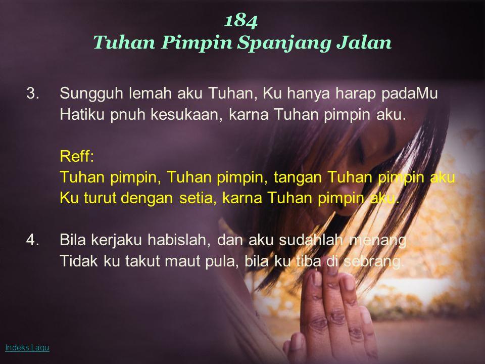 184 Tuhan Pimpin Spanjang Jalan 3.Sungguh lemah aku Tuhan, Ku hanya harap padaMu Hatiku pnuh kesukaan, karna Tuhan pimpin aku.