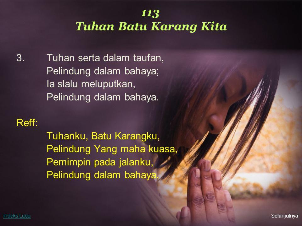113 Tuhan Batu Karang Kita 3.Tuhan serta dalam taufan, Pelindung dalam bahaya; Ia slalu meluputkan, Pelindung dalam bahaya. Reff: Tuhanku, Batu Karang