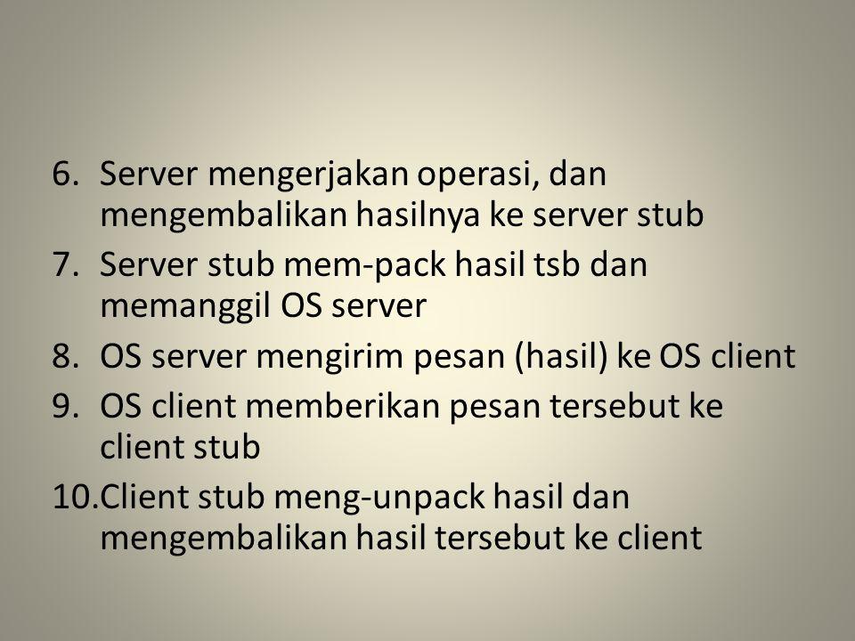 6.Server mengerjakan operasi, dan mengembalikan hasilnya ke server stub 7.Server stub mem-pack hasil tsb dan memanggil OS server 8.OS server mengirim